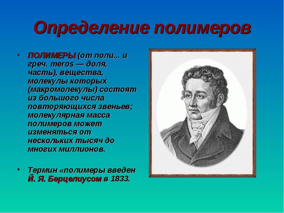 Определение полимеров ПОЛИМЕРЫ (от поли... и греч. meros — доля, часть), веще...