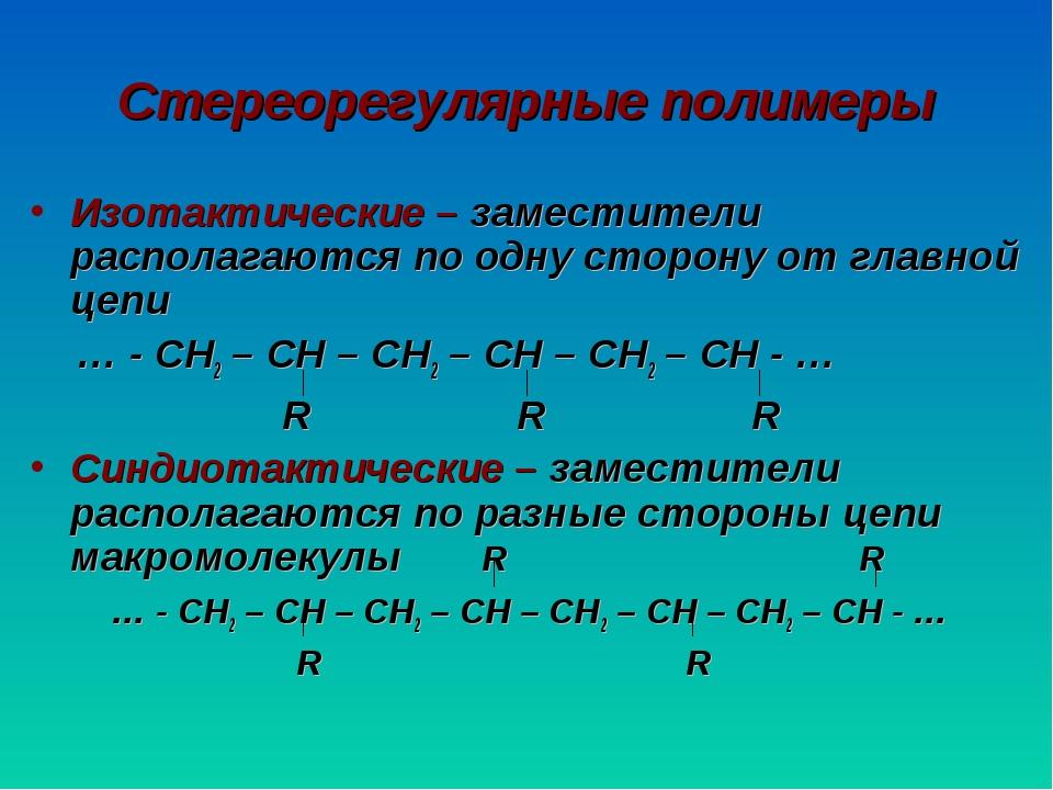 Стереорегулярные полимеры Изотактические – заместители располагаются по одну...