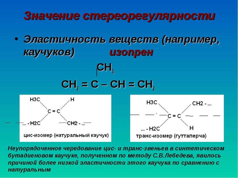 Значение стереорегулярности Эластичность веществ (например, каучуков) изопрен...