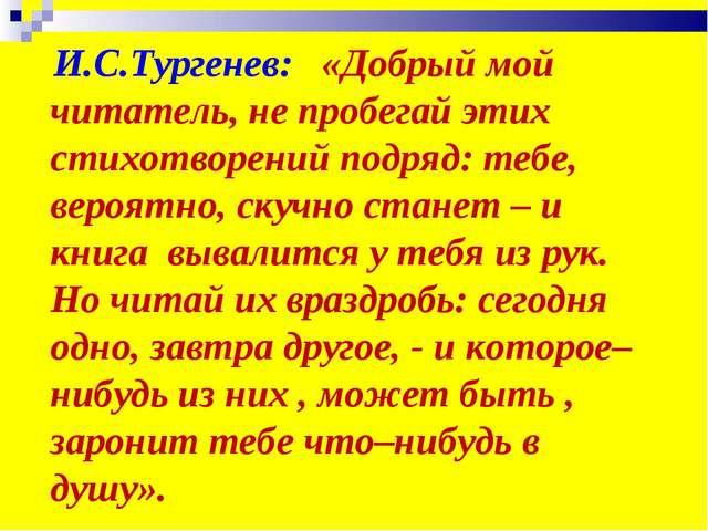 И.С.Тургенев: «Добрый мой читатель, не пробегай этих стихотворений подряд: т...