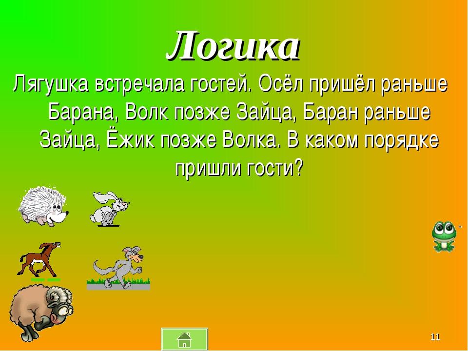 Логика Лягушка встречала гостей. Осёл пришёл раньше Барана, Волк позже Зайца,...