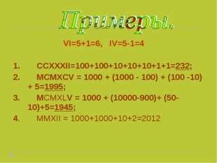 VI=5+1=6, IV=5-1=4 1. CCXXXII=100+100+10+10+10+1+1=232; 2. MCMXCV = 1000 + (