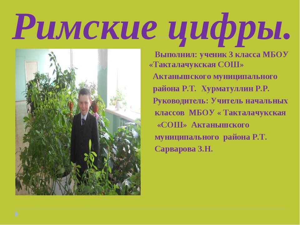 Римские цифры. Выполнил: ученик 3 класса МБОУ «Так «Такталачукская СОШ» Акта...