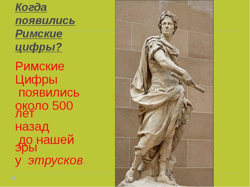 Когда появились Римские цифры? Римские Цифры появились около 500 лет назад до...