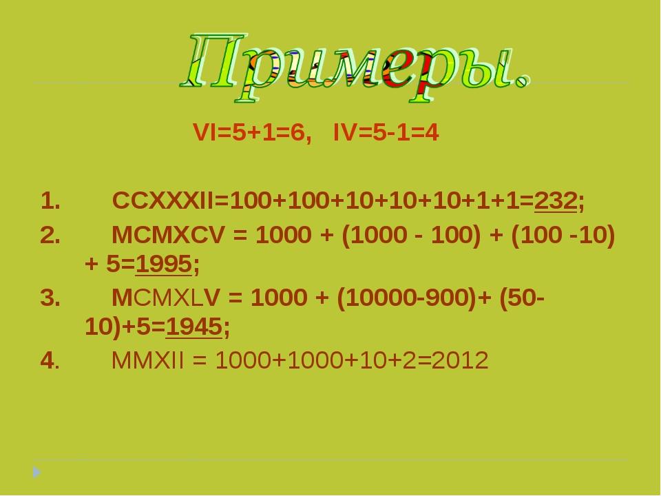 VI=5+1=6, IV=5-1=4 1. CCXXXII=100+100+10+10+10+1+1=232; 2. MCMXCV = 1000 + (...