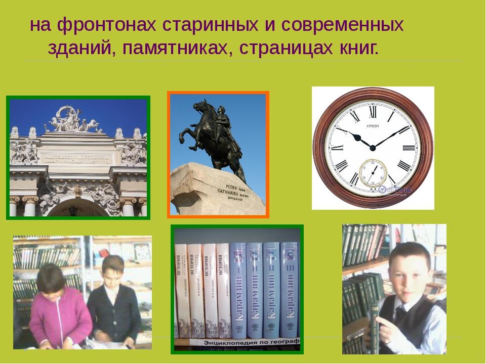 на фронтонах старинных и современных зданий, памятниках, страницах книг.