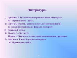Литература. 1) Гривенко В. Историческое переосмысление 23 февраля . М. , Про