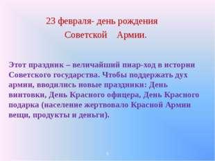 23 февраля- день рождения Советской Армии. Этот праздник – величайший пиар-х