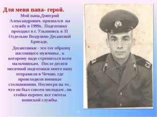 Для меня папа- герой. Мой папа,Дмитрий Александрович. призвался на службу в