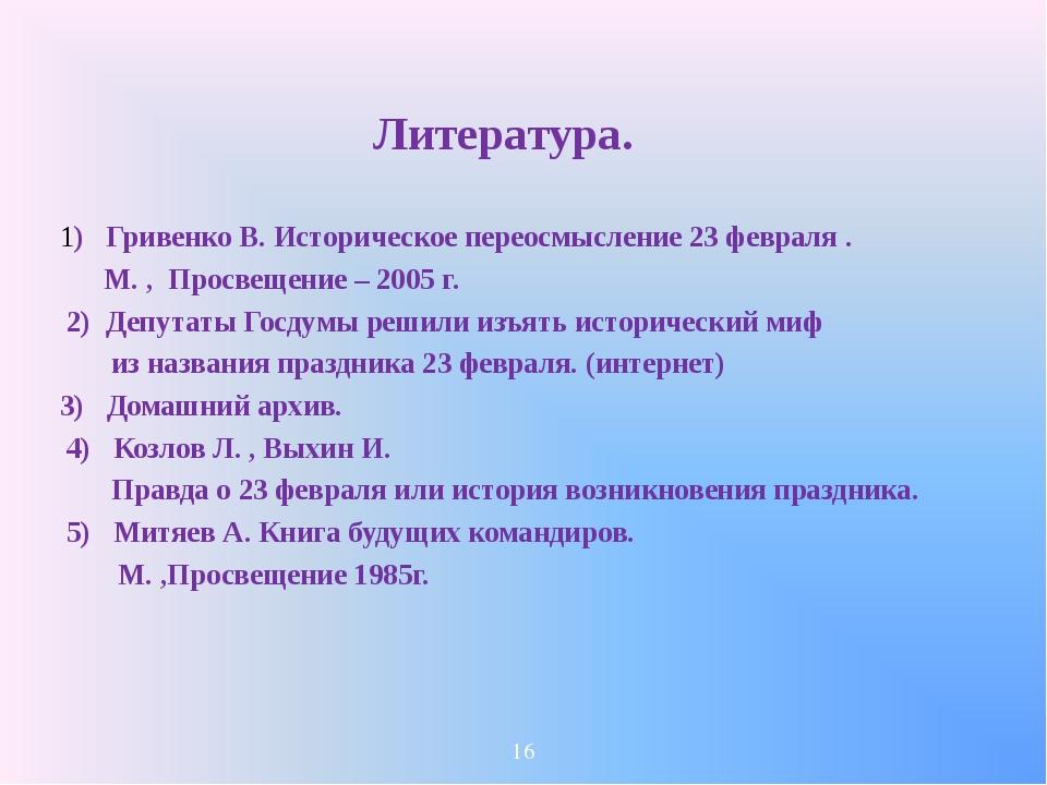 Литература. 1) Гривенко В. Историческое переосмысление 23 февраля . М. , Про...