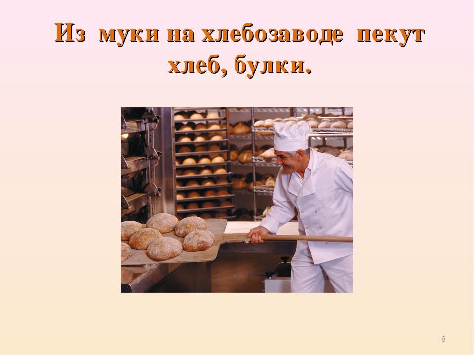 Из муки на хлебозаводепекут хлеб, булки. *