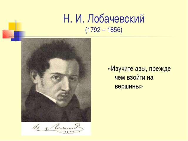 Н. И. Лобачевский (1792 – 1856) «Изучите азы, прежде чем взойти на вершины»