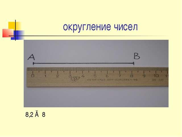 округление чисел 8,2 ≈ 8
