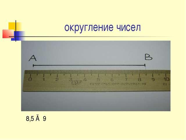 округление чисел 8,5 ≈ 9