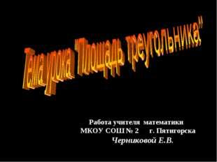 Работа учителя математики МКОУ СОШ № 2 г. Пятигорска Черниковой Е.В.