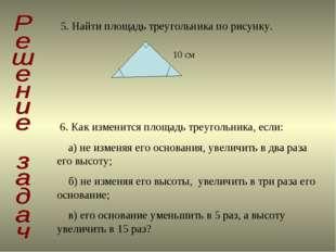 5. Найти площадь треугольника по рисунку. 10 см 6. Как изменится площадь треу