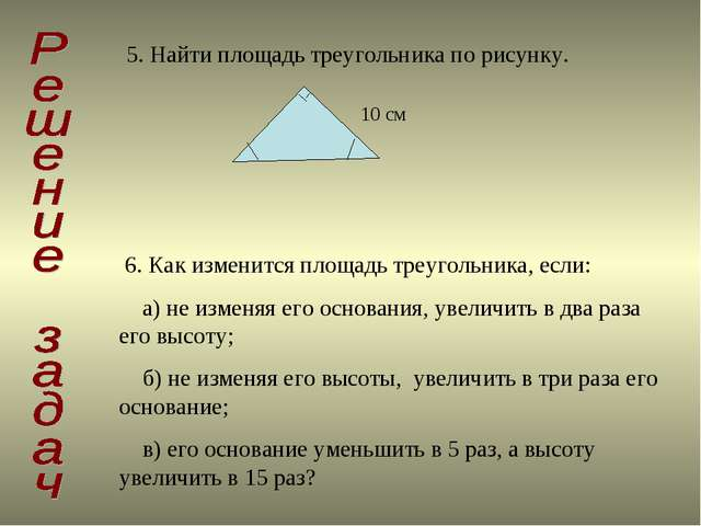 5. Найти площадь треугольника по рисунку. 10 см 6. Как изменится площадь треу...