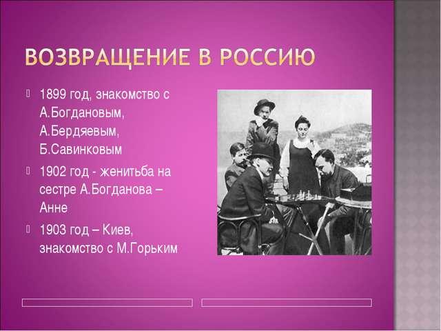 1899 год, знакомство с А.Богдановым, А.Бердяевым, Б.Савинковым 1902 год - жен...