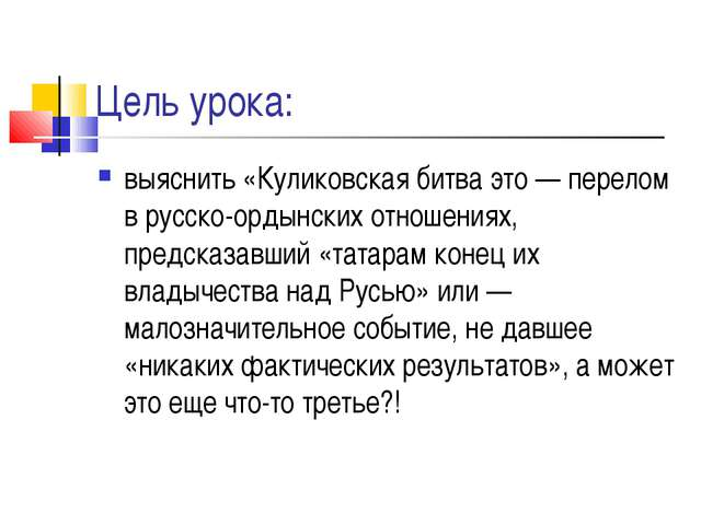 Цель урока: выяснить «Куликовская битва это — перелом в русско-ордынских отно...