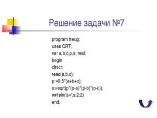 Решение задачи №7 program treug; uses CRT; var a,b,c,p,s: real; begin clrscr;