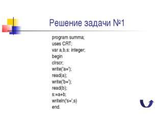 Решение задачи №1 program summa; uses CRT; var a,b,s: integer; begin clrscr;