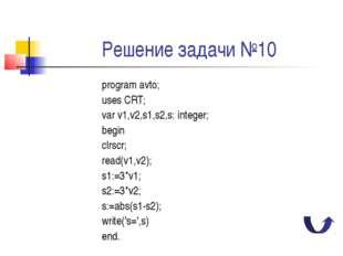 Решение задачи №10 program avto; uses CRT; var v1,v2,s1,s2,s: integer; begin