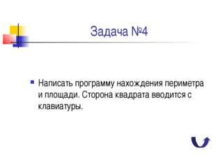 Задача №4 Написать программу нахождения периметра и площади. Сторона квадрата