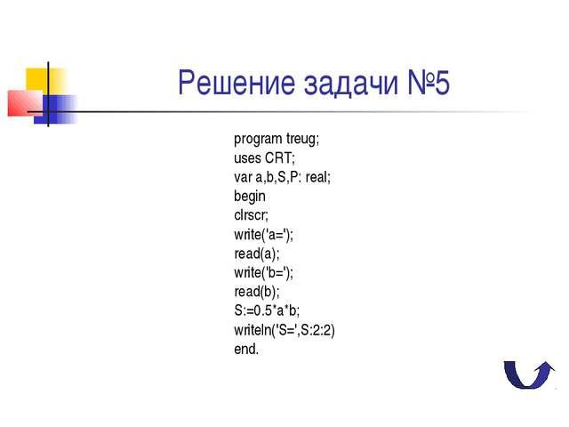 Решение задачи №5 program treug; uses CRT; var a,b,S,P: real; begin clrscr; w...
