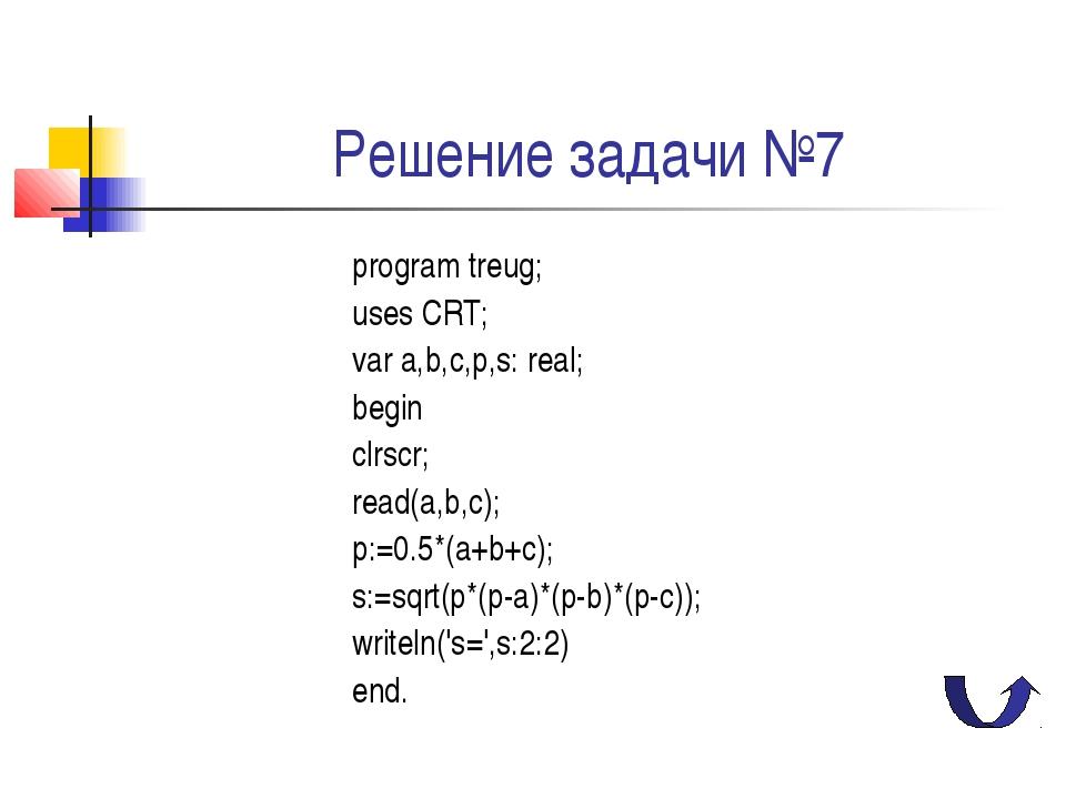 Решение задачи №7 program treug; uses CRT; var a,b,c,p,s: real; begin clrscr;...