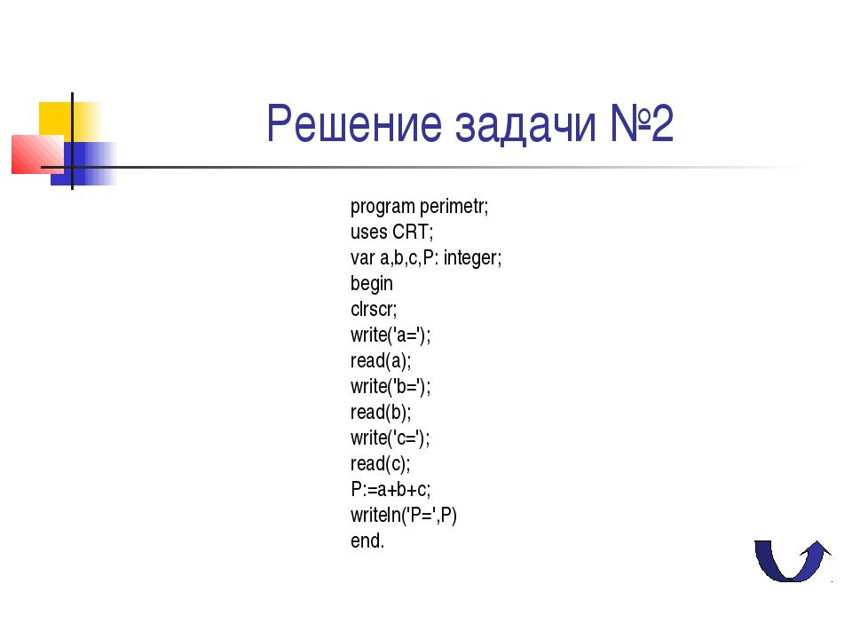 Решение задачи №2 program perimetr; uses CRT; var a,b,c,P: integer; begin clr...
