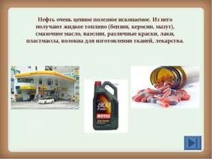 Нефть очень ценное полезное ископаемое. Из него получают жидкое топливо (бенз