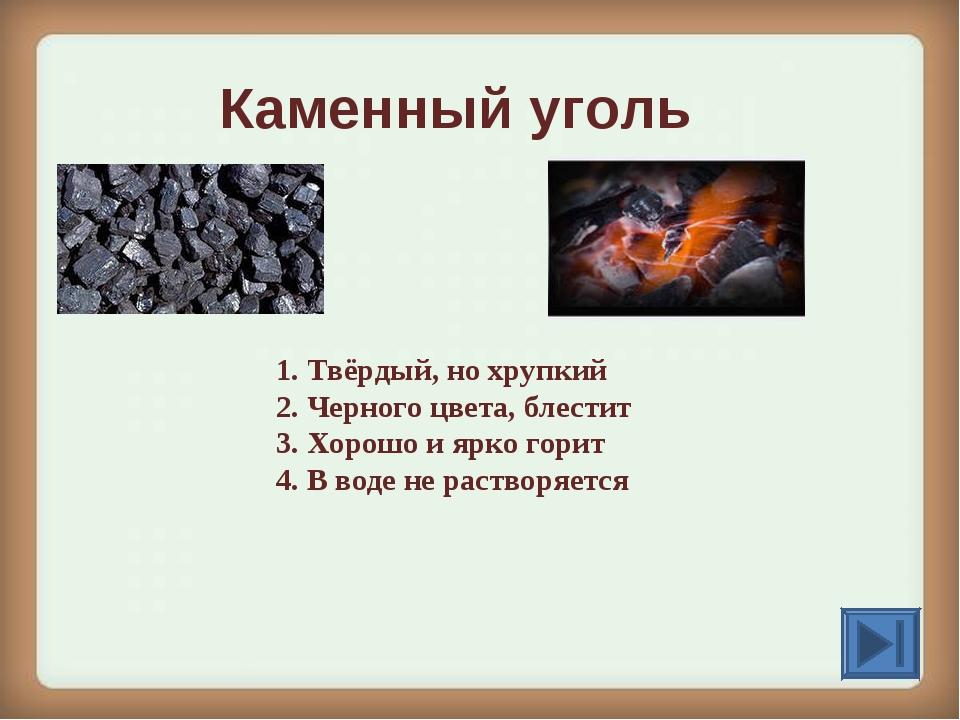 Каменный уголь 1. Твёрдый, но хрупкий 2. Черного цвета, блестит 3. Хорошо и я...