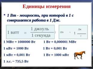 Единицы измерения 1 Вт - мощность, при которой в 1 с совершается работа в 1 Д