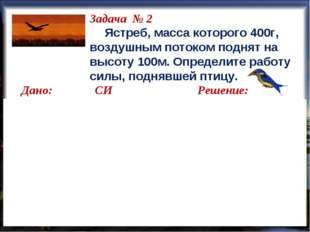Задача № 2 Ястреб, масса которого 400г, воздушным потоком поднят на высоту 1
