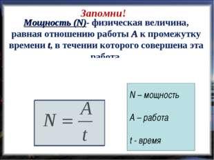 Мощность (N)- физическая величина, равная отношению работы А к промежутку вре