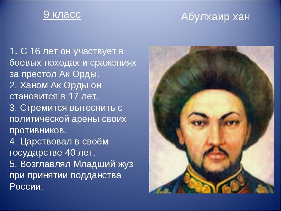 9 класс Абулхаир хан 1. С 16 лет он участвует в боевых походах и сражениях за...
