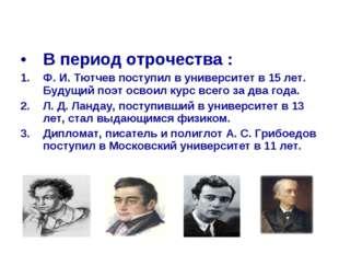 В период отрочества : Ф. И. Тютчев поступил в университет в 15 лет. Будущий п