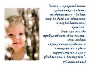 """""""Дети – прирождённые художники, учёные, изобретатели –видят мир во всей его с"""