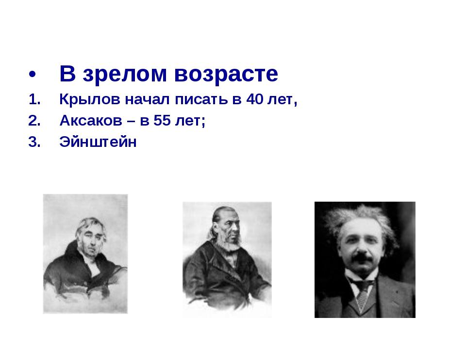 В зрелом возрасте Крылов начал писать в 40 лет, Аксаков – в 55 лет; Эйнштейн