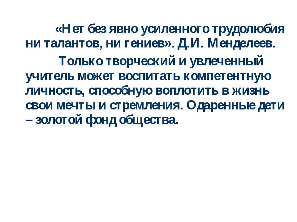 «Нет без явно усиленного трудолюбия ни талантов, ни гениев». Д.И. Менделеев....