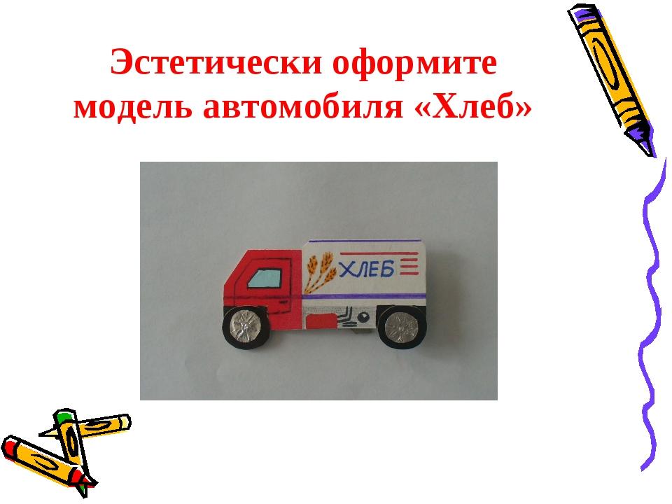 Эстетически оформите модель автомобиля «Хлеб»