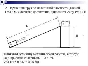 2.Перетащив груз по наклонной плоскости длиной L=0,5 м. Для этого достаточно