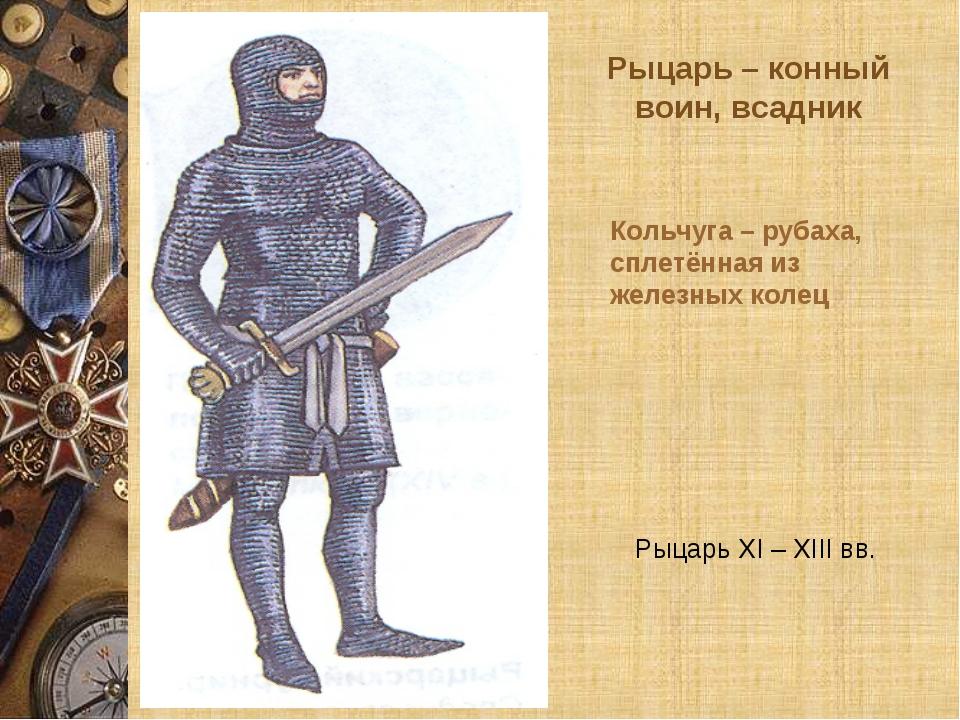 Рыцарь – конный воин, всадник Рыцарь XI – XIII вв. Кольчуга – рубаха, сплетён...