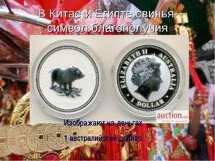 В Китае и Египте свинья символ благополучия Изображают на деньгах 1 австралий