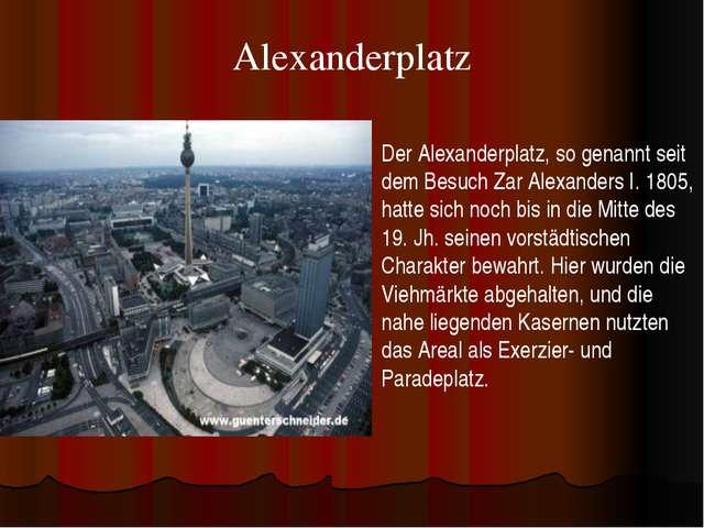 Alexanderplatz Der Alexanderplatz, so genannt seit dem Besuch Zar Alexanders...