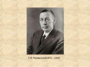 С.В. Рахманинов(1873 – 1943)