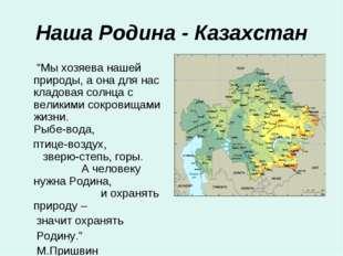 """Наша Родина - Казахстан """"Мы хозяева нашей природы, а она для нас кладовая сол"""