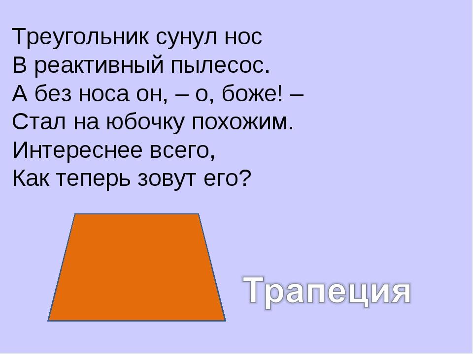 Треугольник сунул нос В реактивный пылесос. А без носа он, – о, боже! – Стал...