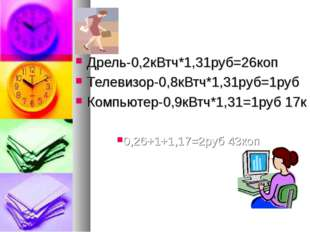 Дрель-0,2кВтч*1,31руб=26коп Телевизор-0,8кВтч*1,31руб=1руб Компьютер-0,9кВтч