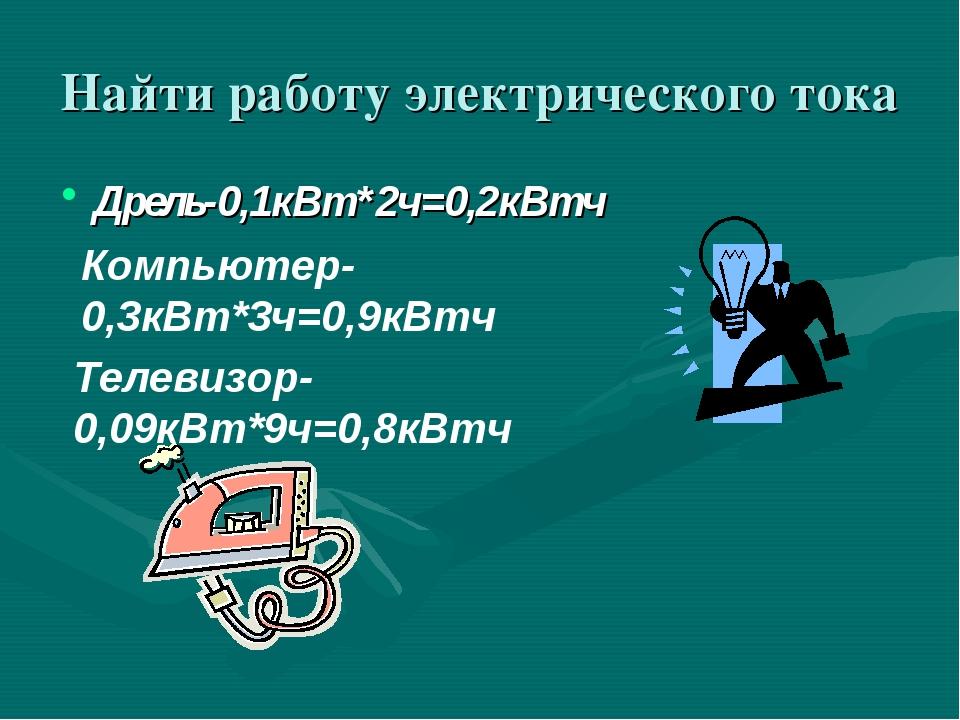 Найти работу электрического тока Дрель-0,1кВт*2ч=0,2кВтч Компьютер-0,3кВт*3ч=...